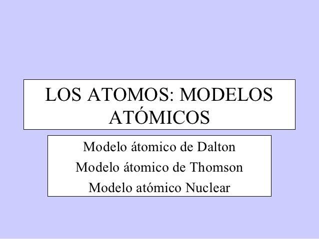 LOS ATOMOS: MODELOS      ATÓMICOS   Modelo átomico de Dalton  Modelo átomico de Thomson   Modelo atómico Nuclear