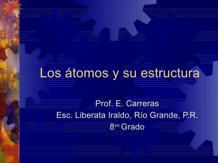 Los átomos y su estructura Prof. E. Carreras Esc. Liberata Iraldo, Río Grande, P.R. 8 vo  Grado
