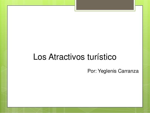Los Atractivos turístico Por: Yeglenis Carranza