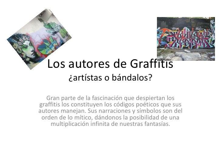 Los autores de Graffitis¿artístas o bándalos?<br />Gran parte de la fascinación que despiertan los graffitis los constituy...