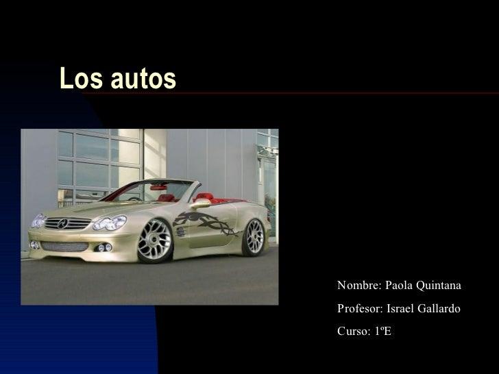 Los autos            Nombre: Paola Quintana            Profesor: Israel Gallardo            Curso: 1ºE