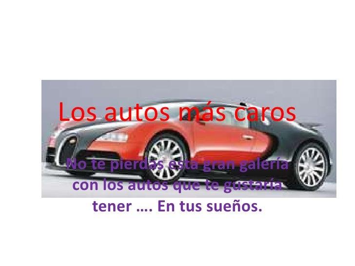 Los autos más caros<br />No te pierdas esta gran galería con los autos que te gustaría tener …. En tus sueños.<br />