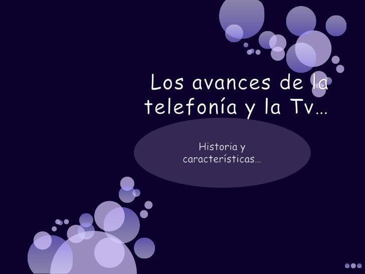Los avances de la telefonía y la Tv…<br />Historia y características…<br />