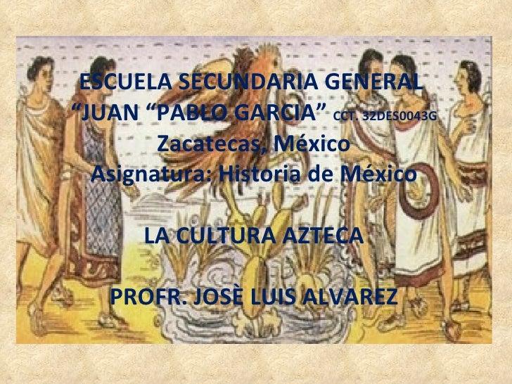 "ESCUELA SECUNDARIA GENERAL  "" JUAN ""PABLO GARCIA""  CCT. 32DES0043G Zacatecas, México Asignatura: Historia de México LA CUL..."
