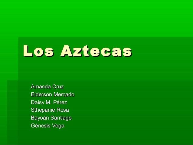 Los AztecasLos Aztecas Amanda CruzAmanda Cruz Elderson MercadoElderson Mercado Daisy M. PérezDaisy M. Pérez Sthepanie Rosa...