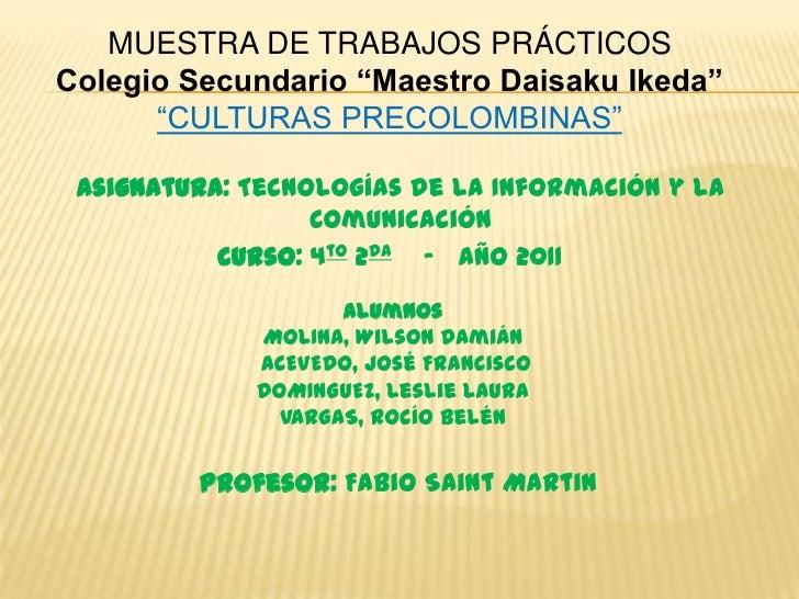 """MUESTRA DE TRABAJOS PRÁCTICOSColegio Secundario """"Maestro Daisaku Ikeda""""      """"CULTURAS PRECOLOMBINAS"""" Asignatura: Tecnolog..."""