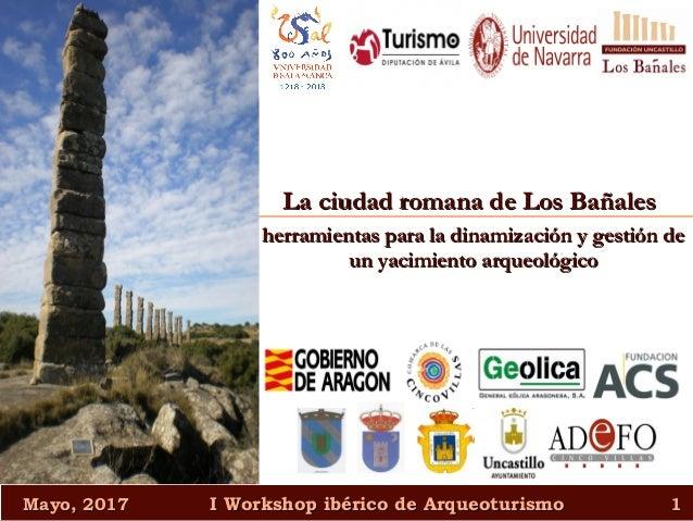 Mayo, 2017Mayo, 2017 I Workshop ibérico de ArqueoturismoI Workshop ibérico de Arqueoturismo 11 La ciudad romana de Los Bañ...