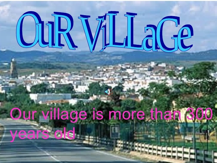 OuR ViLLaGe Our village is more than 300 years old