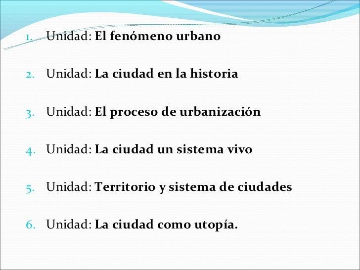 1.   Unidad: El fenómeno urbano2. Unidad: La ciudad en la historia3. Unidad: El proceso de urbanización4. Unidad: La ciuda...