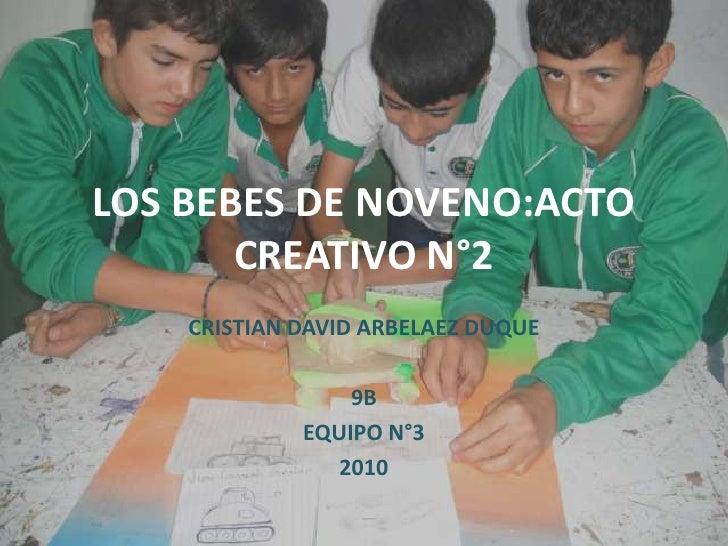 LOS BEBES DE NOVENO:ACTO CREATIVO N°2<br />CRISTIAN DAVID ARBELAEZ DUQUE<br />9B<br />EQUIPO N°3<br />2010<br />