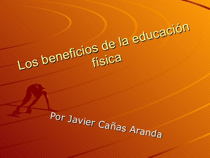 Los beneficios de la educación física Por Javier Cañas Aranda