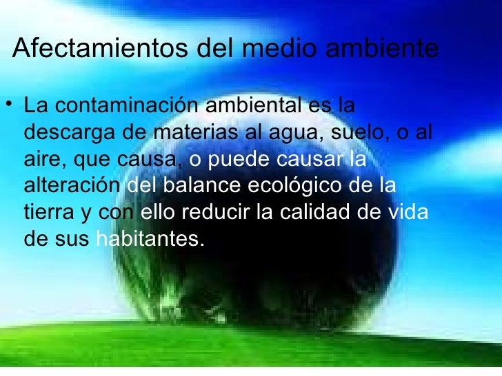 Afectamientos   del medio ambiente <ul><li>La contaminación ambiental es la descarga de materias al agua, suelo, o al aire...