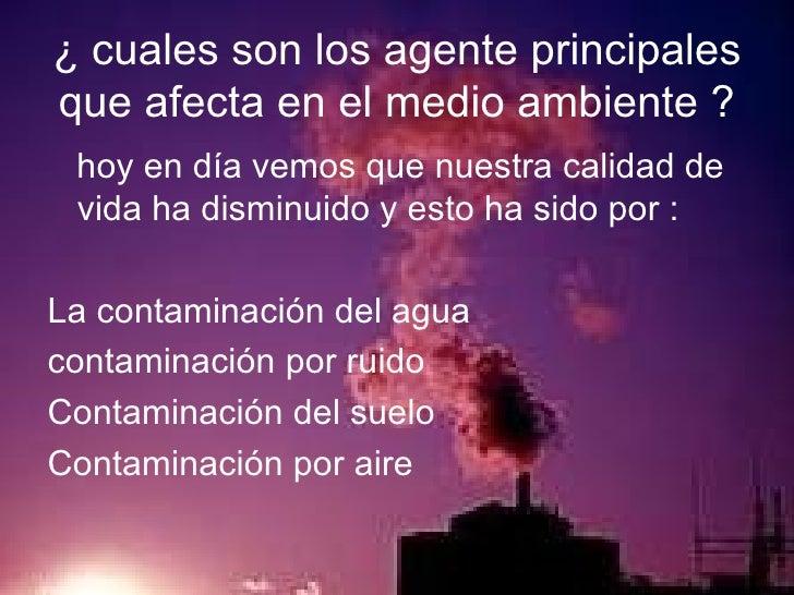 ¿ cuales son los agente principales que afecta en el medio ambiente ? <ul><li>hoy en día vemos que nuestra calidad de vida...