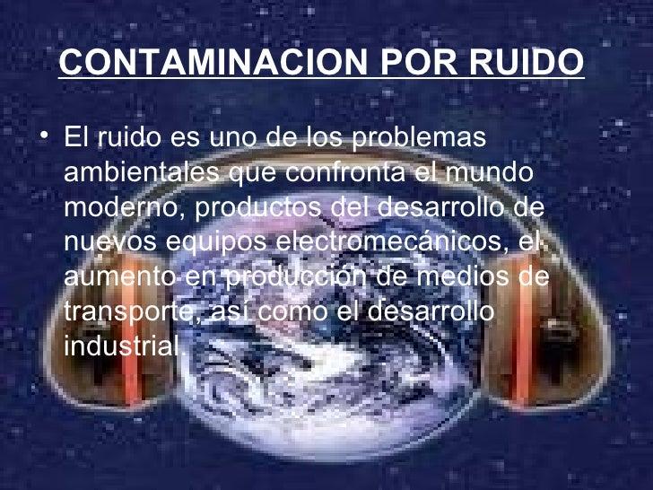 CONTAMINACION POR RUIDO   <ul><li>El ruido es uno de los problemas ambientales que confronta el mundo moderno, productos d...