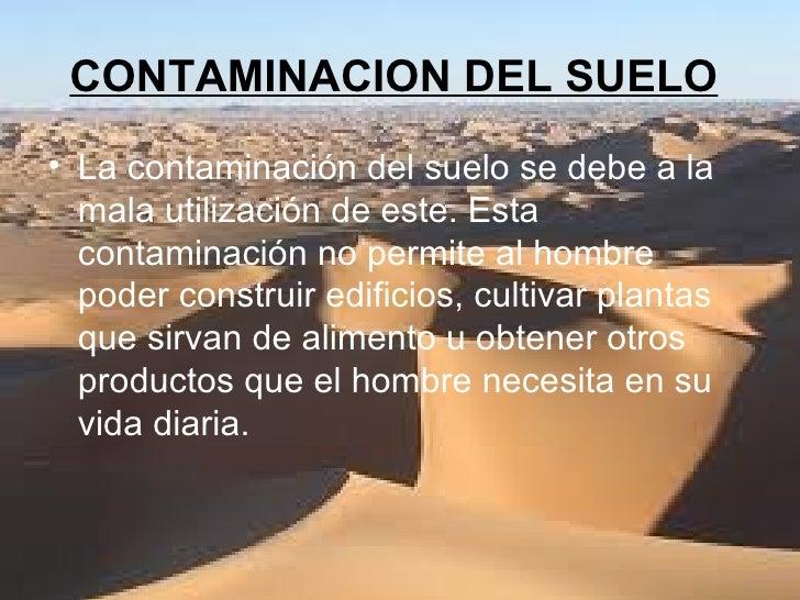 CONTAMINACION DEL SUELO   <ul><li>La contaminación del suelo se debe a la mala utilización de este. Esta contaminación no ...