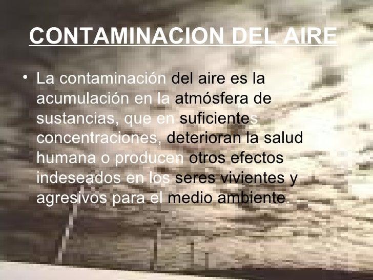 CONTAMINACION DEL AIRE   <ul><li>La contaminación  del aire es la  acumulación en la  atmósfera de  sustancias, que en  su...