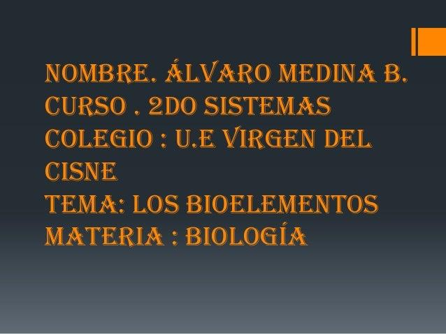 Nombre. Álvaro Medina B.curso . 2do sistemascolegio : U.E virgen delcisnetema: los bioelementosmateria : biología