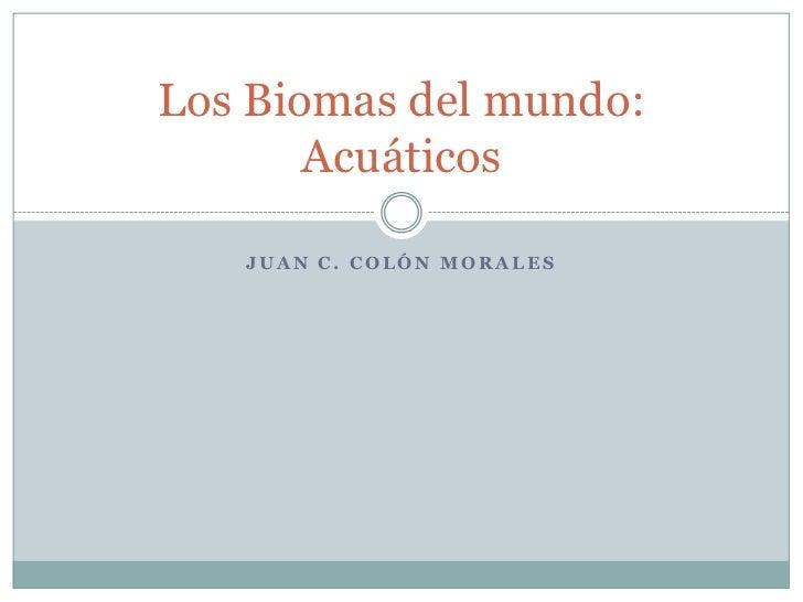 Los Biomas del mundo:        Acuáticos     JUAN C. COLÓN MORALES