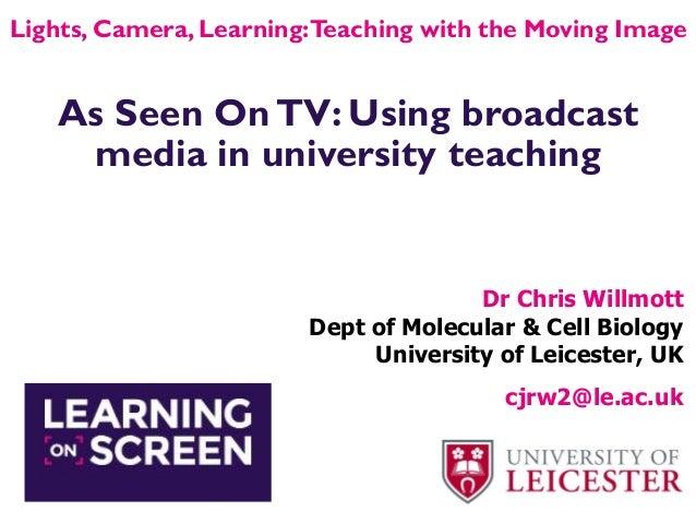 As Seen OnTV: Using broadcast media in university teaching Dr Chris Willmott Dept of Molecular & Cell Biology University o...