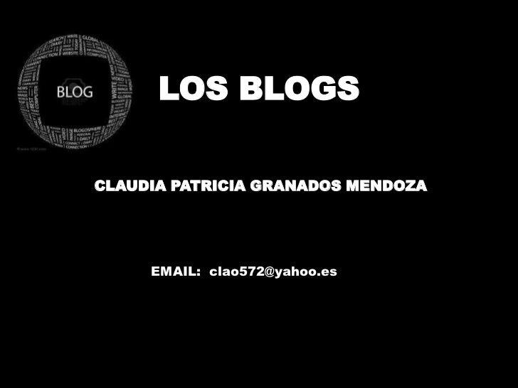 LOS BLOGS<br />CLAUDIA PATRICIA GRANADOS MENDOZA<br />EMAIL:  clao572@yahoo.es<br />