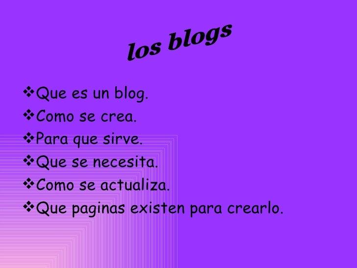 <ul><li>Que es un blog. </li></ul><ul><li>Como se crea. </li></ul><ul><li>Para que sirve. </li></ul><ul><li>Que se necesit...