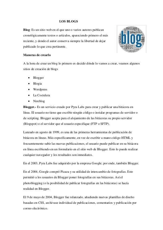 LOS BLOGS  Blog: Es un sitio web en el que uno o varios autores publican cronológicamente textos o artículos, apareciendo ...