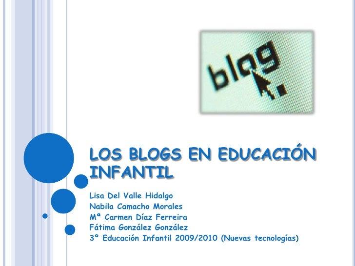 LOS BLOGS EN EDUCACIÓN INFANTIL<br />Lisa Del Valle Hidalgo<br />Nabila Camacho Morales<br />Mª Carmen Díaz Ferreira<br />...
