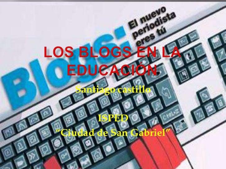 """Los blogs en la educación<br />Santiago castillo<br />ISPED <br />""""Ciudad de San Gabriel""""<br />"""