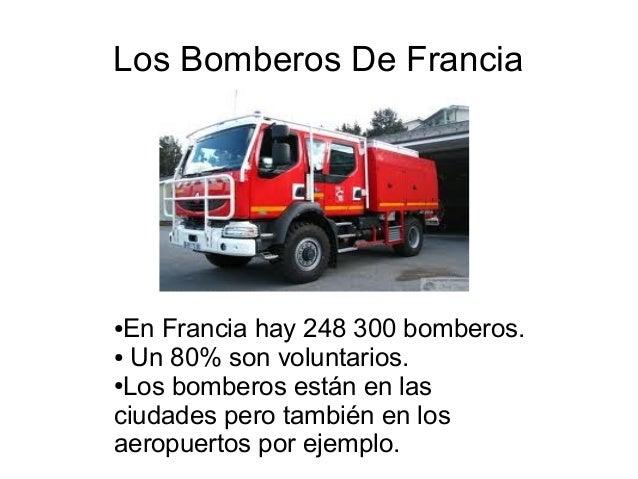 Los Bomberos De Francia  En Francia hay 248 300 bomberos. ● Un 80% son voluntarios. ●Los bomberos están en las ciudades pe...