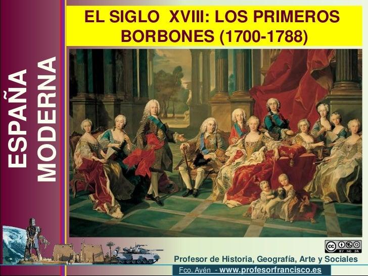 EL SIGLO XVIII: LOS PRIMEROS               BORBONES (1700-1788) MODERNA  ESPAÑA                            Profesor de His...