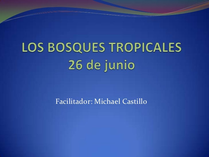 LOS BOSQUES TROPICALES26 de junio<br />Facilitador: Michael Castillo<br />
