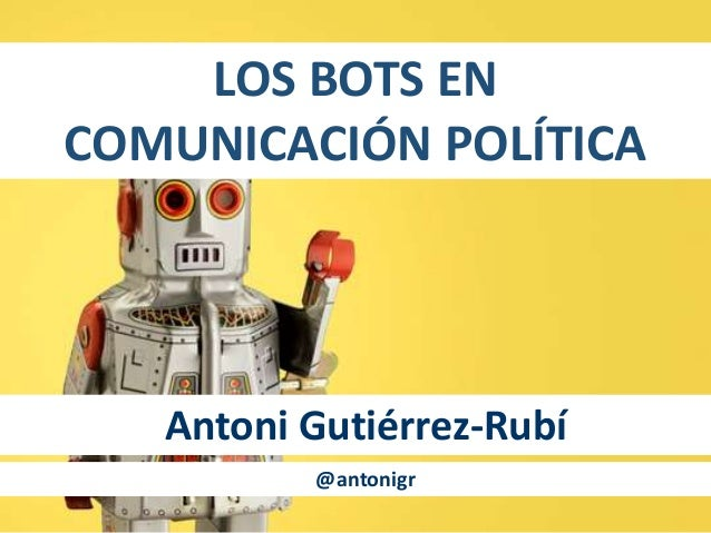 LOS BOTS EN COMUNICACIÓN POLÍTICA Antoni Gutiérrez-Rubí @antonigr