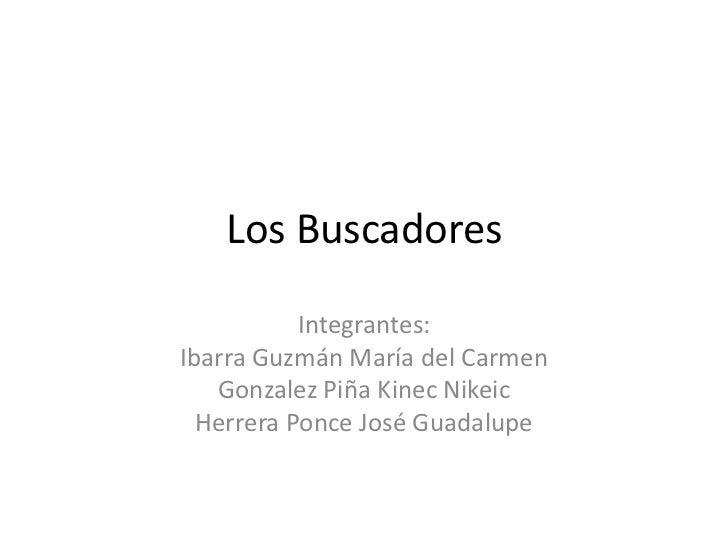Los Buscadores           Integrantes:Ibarra Guzmán María del Carmen   Gonzalez Piña Kinec Nikeic  Herrera Ponce José Guada...