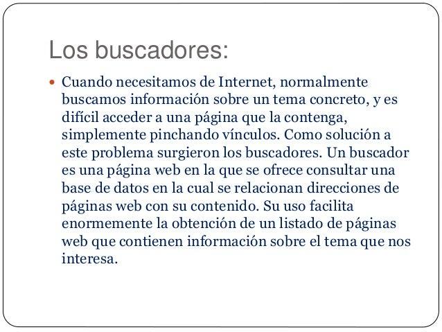 Los buscadores:  Cuando necesitamos de Internet, normalmente buscamos información sobre un tema concreto, y es difícil ac...