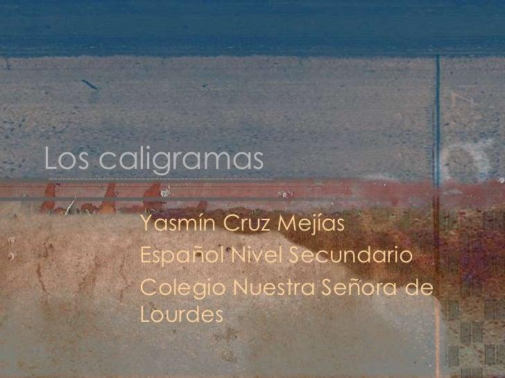 Los caligramas<br />Yasmín Cruz Mejías<br />Español Nivel Secundario<br />Colegio Nuestra Señora de Lourdes<br />