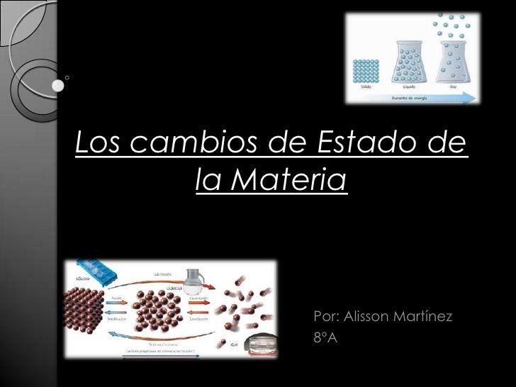 Los cambios de Estado de la Materia<br />Por: Alisson Martínez<br />8°A<br />