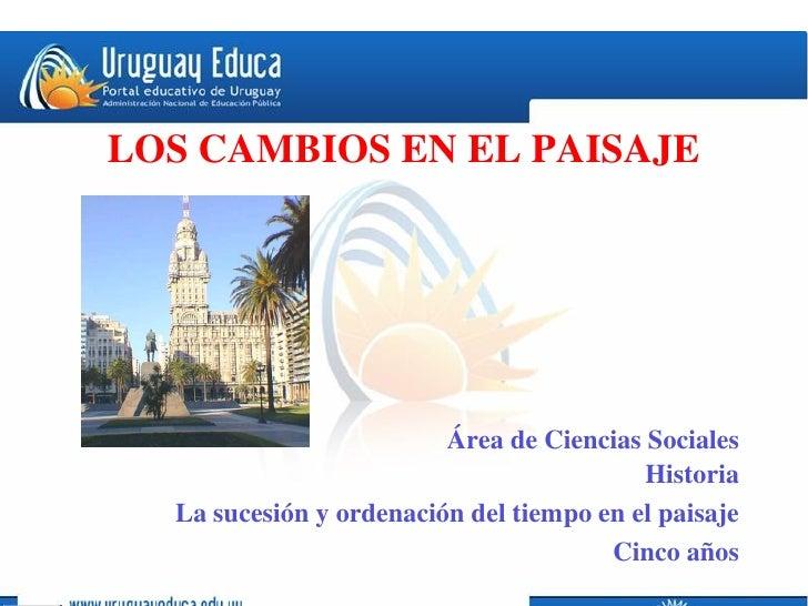 LOS CAMBIOS EN EL PAISAJE                         Área de Ciencias Sociales                                          Histo...