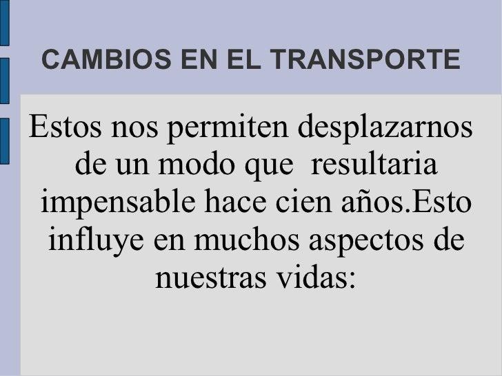 CAMBIOS EN EL TRANSPORTE Estos nos permiten desplazarnos de un modo que  resultaria impensable hace cien años.Esto influye...