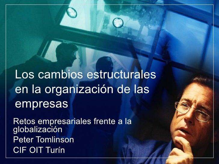 Los cambios estructurales en la organización de las empresas Retos empresariales frente a la globalización Peter Tomlinson...