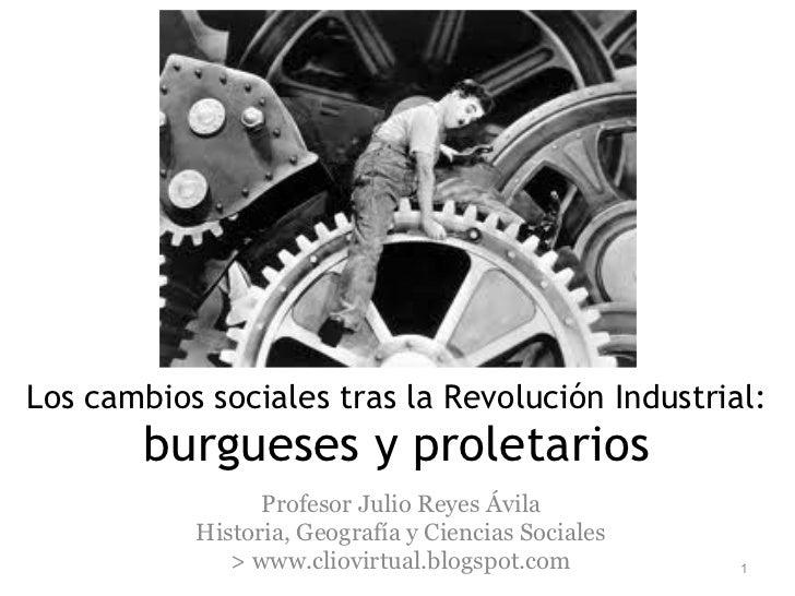 Los cambios sociales tras la Revolución Industrial: burgueses y proletarios Profesor Julio Reyes Ávila Historia, Geografía...