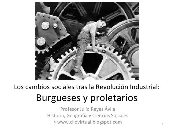 Los cambios sociales tras la Revolución Industrial:       Burgueses y proletarios                 Profesor Julio Reyes Ávi...