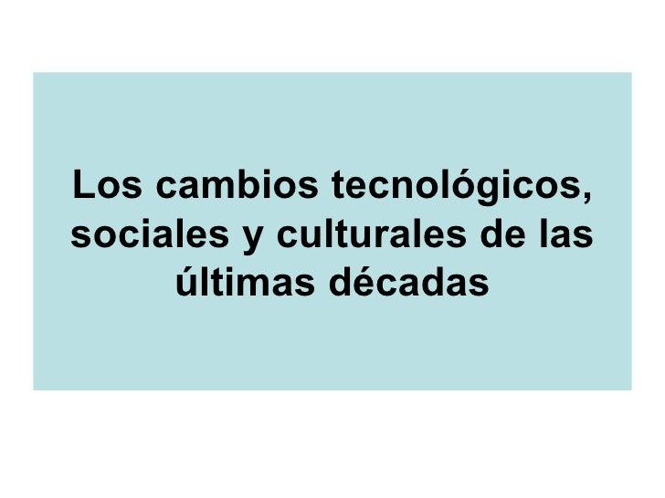 Los cambios tecnológicos, sociales y culturales de las últimas décadas