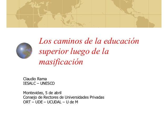 Los caminos de la educación superior luego de la masificación Claudio Rama IESALC – UNESCO Montevideo, 5 de abril Consejo ...