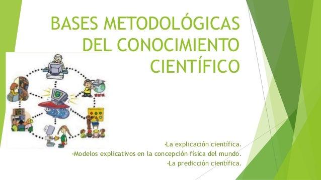 BASES METODOLÓGICAS DEL CONOCIMIENTO CIENTÍFICO •La explicación científica. •Modelos explicativos en la concepción física ...