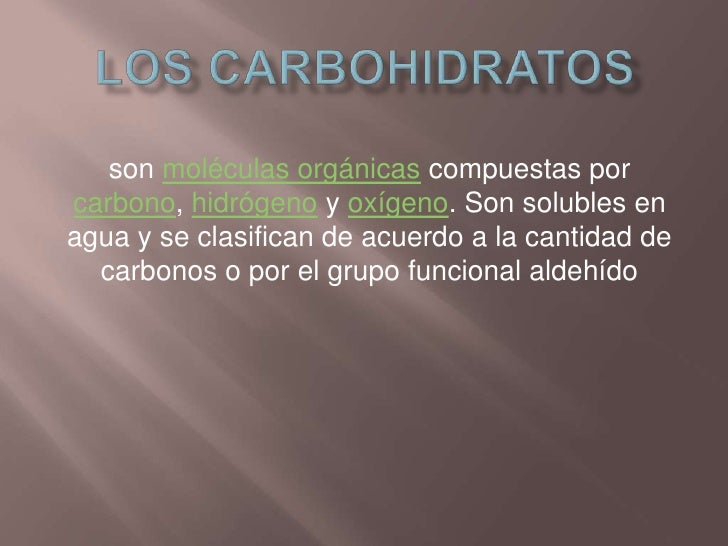 Los carbohidratos<br />son moléculas orgánicas compuestas por carbono, hidrógeno y oxígeno. Son solubles en agua y se clas...