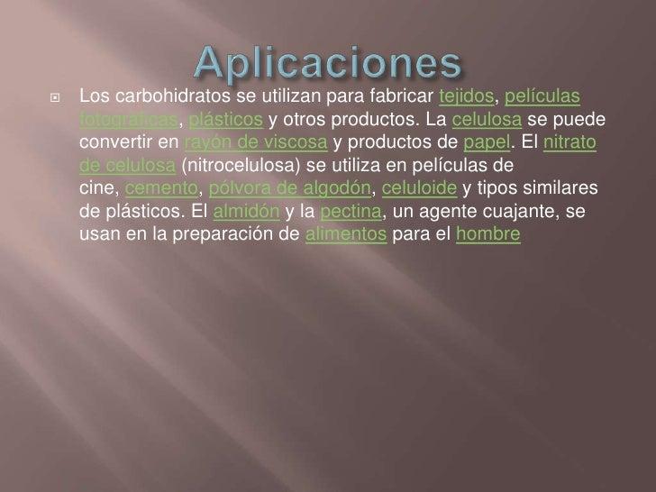 Aplicaciones<br />Los carbohidratos se utilizan para fabricar tejidos, películas fotográficas, plásticos y otros productos...