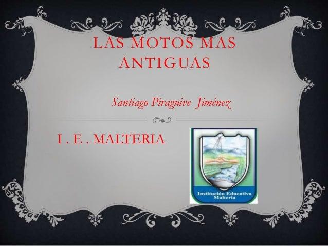 LAS MOTOS MAS ANTIGUAS Santiago Piraguive Jiménez I . E . MALTERIA