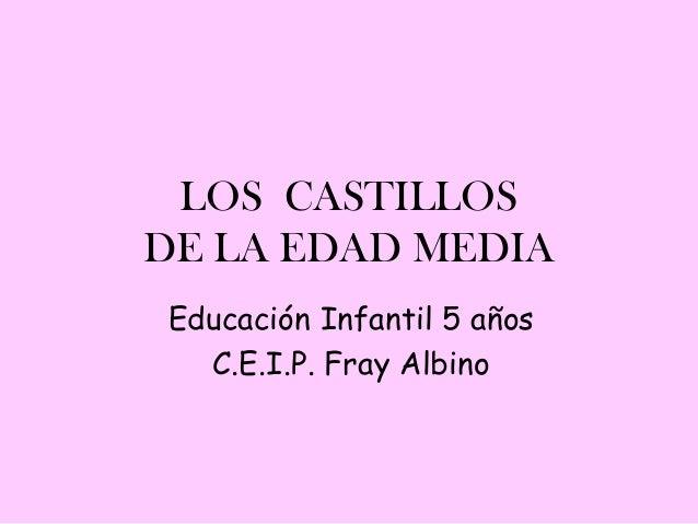 LOS CASTILLOSDE LA EDAD MEDIAEducación Infantil 5 años  C.E.I.P. Fray Albino