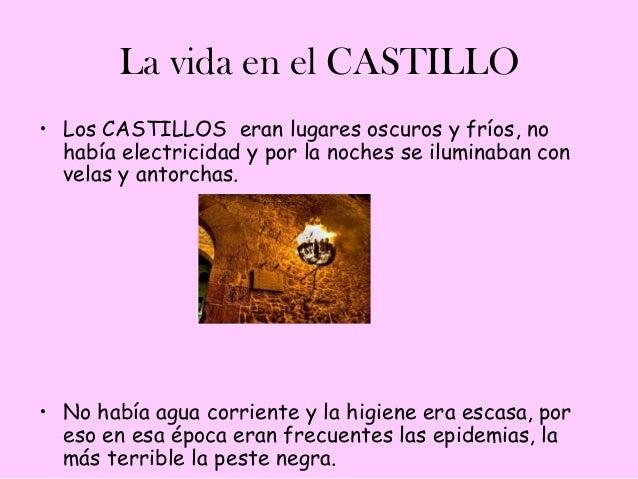 La vida en el CASTILLO• Los CASTILLOS eran lugares oscuros y fríos, no  había electricidad y por la noches se iluminaban c...