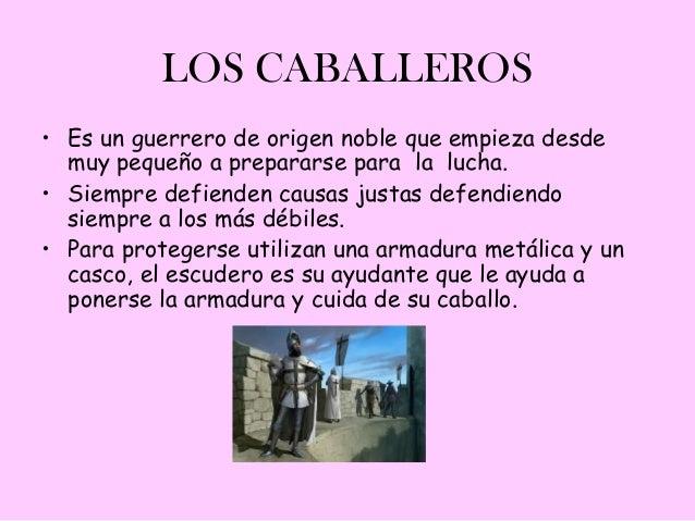 LOS CABALLEROS• Es un guerrero de origen noble que empieza desde  muy pequeño a prepararse para la lucha.• Siempre defiend...